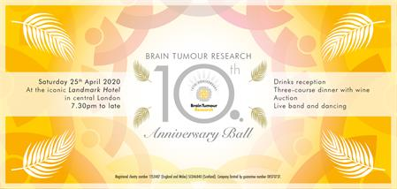 Brain Tumour Research 10th Anniversary Ball London Landmark Hotel April 25th 2020